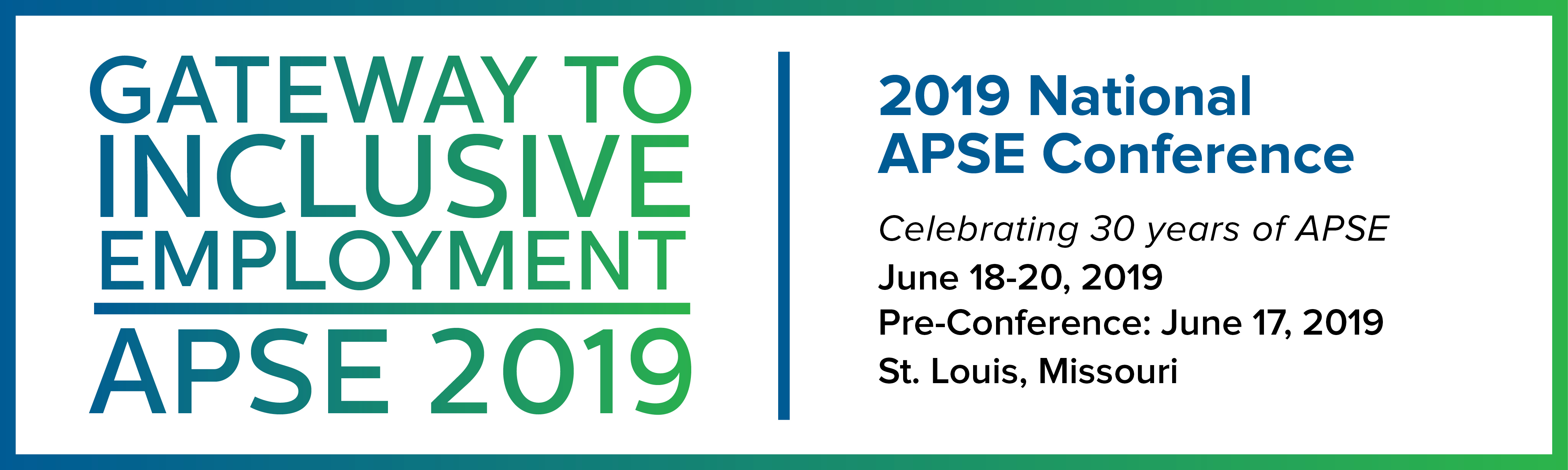 Text in a green box. Gateway to Inclusive Employment - APSE 2019. Celebrating 30 years of APSE. June 18-20, 2019. Pre-conference: June 17, 2019. St Louis Missouri.