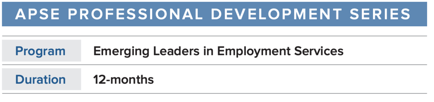 APSE Professional Development Series. Program: Emerging Leaders in Employment Services. Duration: 12-months.
