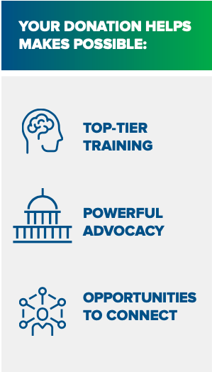 Your donation helps make possible: top-tier training, powerful advocacy, and opportunities to connect.